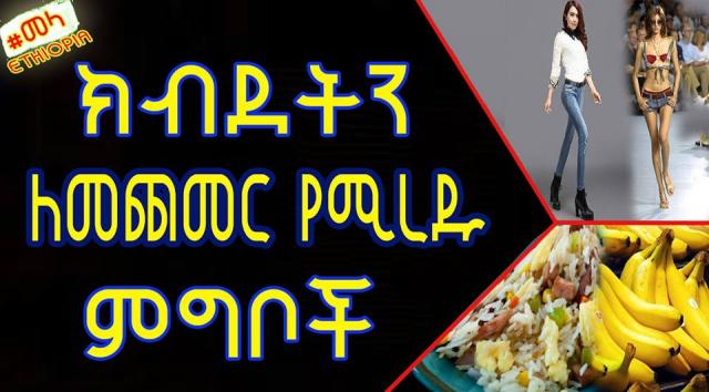 ETHIOPIA - Foods That Will Make You Gain Weight ክብደትን ለመጨመር የሚረዱ ምግቦች