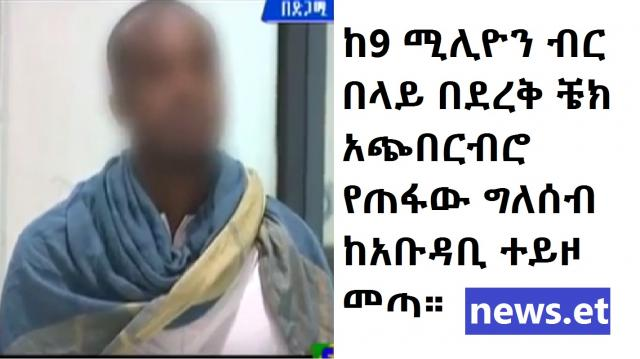 Ethiopian Man caught in Abu Dhabi for 9M Birr Check Fraud scheme