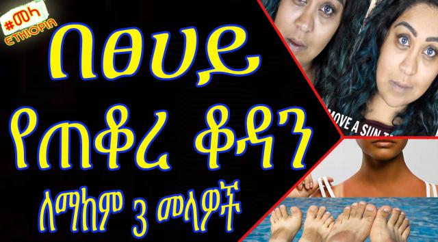 ETHIOPIA - በፀሀይ የተቆረ ፊትን ማከሚያ | 3 ways to remove suntan from face in Amharic